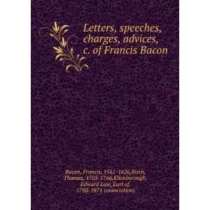 , Speeches, Charges, Advices, &c. of Francis Bacon, Lord Viscount