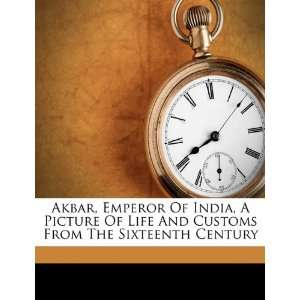 Akbar, Emperor Of India, A Picture Of Life And Customs