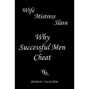 Wife Mistress Slave: Why Successful Men Cheat: Dominic Valentine