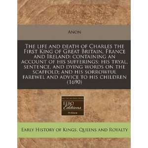 The life and death of Charles the First King of Great Britain, France