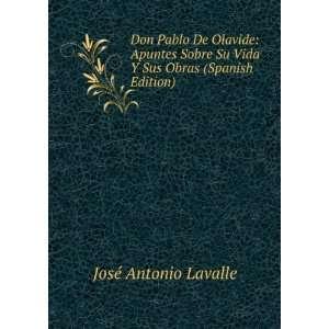 Don Pablo De Olavide: Apuntes Sobre Su Vida Y Sus Obras
