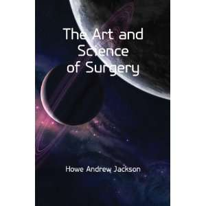 The Art and Science of Surgery Howe Andrew Jackson Books