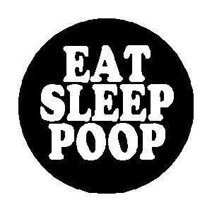 EAT SLEEP POOP 1.25 Pinback Button Badge / Pin