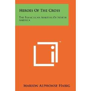 Heroes Of The Cross: The Franciscan Martyrs Of North