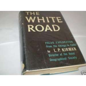 The White Road  A Survey of Polar Exploration L. P
